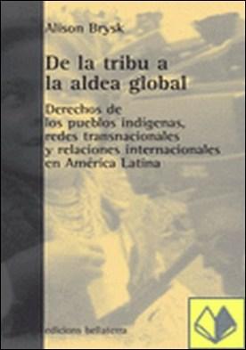 De la tribu a la aldea global . derechos de los pueblos indígenas, redes transnacionales y relaciones internacionales en América Latina