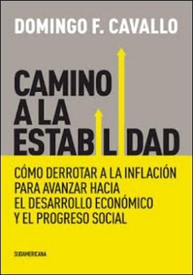 Camino a la estabilidad: Cómo derrotar a la inflación para avanzar hacia el desarrollo económico por Domingo Felipe Cavallo PDF