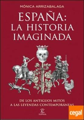 España: la historia imaginada . De los antiguos mitos a las leyendas contemporáneas