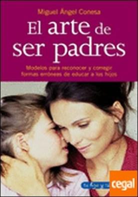 El arte de ser padres . Modelos para reconocer y corregir formas erróneas de educar a los hijos