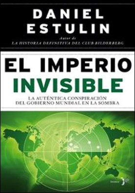 El Imperio Invisible. La auténtica conspiración del gobierno mundial en la sombra