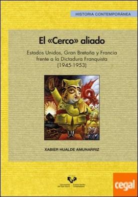"""El """"cerco"""" aliado. Estados Unidos, Gran Bretaña y Francia frente a la dictadura franquista (1945-1953) por Hualde Amunarriz, Xabier"""