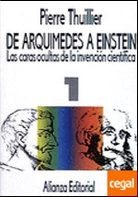 De Arquímedes a Einstein . Las caras ocultas de la invención científica. Tomo I