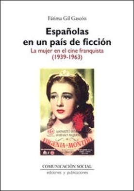 Españolas en un país de ficción. La mujer en el cine franquista (1939-1963)