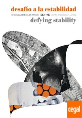 Desafío a la estabilidad . Procesos artísticos en México, 1952-1967
