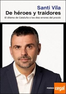 De héroes y traidores . El dilema de Cataluña o los diez errores del procés por Vila, Santi PDF