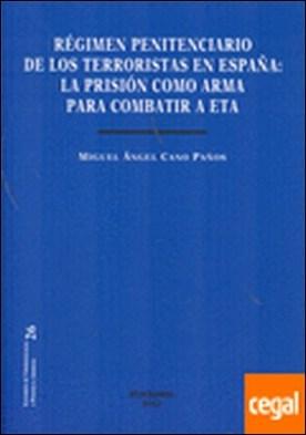 Régimen penitenciario de los terroristas en España. La prisión como arma para combatir a ETA por Cano Paños, Miguel Ángel PDF