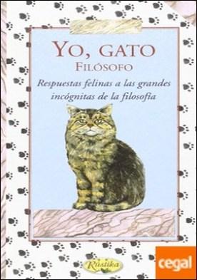 Yo gato filosofo. Respuestas Felinas a las Grandes Incógnitas de la Filosofía . Respuestas Felinas a las Grandes Incógnitas de la Filosofía