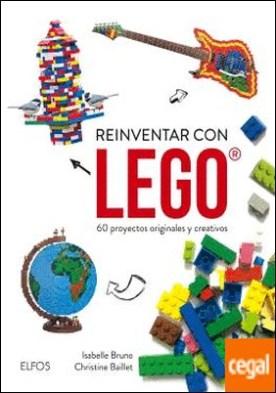 Reinventar con Lego . 60 proyectos originales y creativos