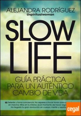 Slow Life . Guía práctica para un auténtico cambio de vida