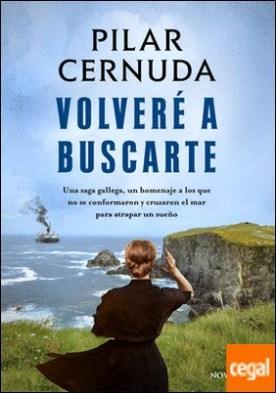 Volveré a buscarte . Una saga gallega, un homenaje a los que no se conformaron y cruzaron el mar para atrapar un sueño por Cernuda, Pilar PDF