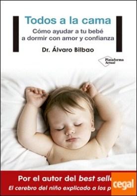 Todos a la cama . Cómo ayudar a tu bebé a dormir con amor y confianza