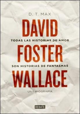 Todas las historias de amor son historias de fantasmas. David Foster Wallace. Una biografía