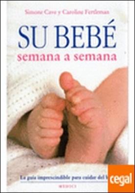 SU BEBÉ SEMANA A SEMANA . La guía imprescindible para cuidar del bebé