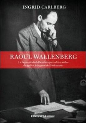 Raoul Wallenberg. La heroica vida del hombre que salvó a miles de judíos húngaros del Holocausto por Ingrid Carlberg PDF