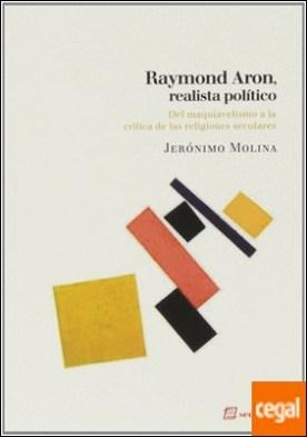 Raymond Aron, realista político . del maquiavelismo a la crítica de las religiones seculares