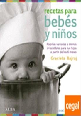 Recetas para bebes y niños . Papillas variadas y menús irresistibles para tus hijos a partir de los 6 meses