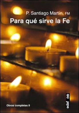 Para qué sirve la fe: Obras completas II por Santiago Martín PDF