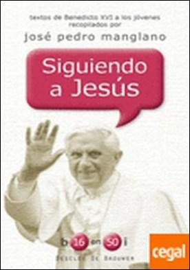 Siguiendo a Jesús . Textos de Benedicto XVI a los jóvenes recopilados por José Pedro Manglano