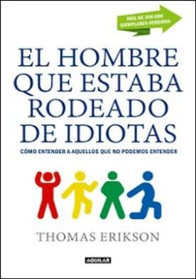 El hombre que estaba rodeado de idiotas: Cómo entender a aquellos que no podemos entender por Thomas Erikson PDF