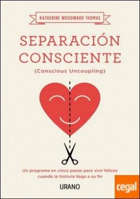 Separación consciente . Un programa en cinco pasos para vivir felices cuando la historia llega a su fin