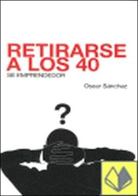 Retirarse a los 40 . sé emprendedor por Sánchez Rodríguez, Óscar PDF
