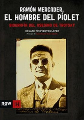 Ramón Mercader, el hombre del piolet. Biografía del asesino de Trotsky
