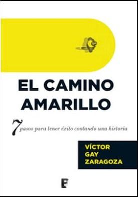 El Camino Amarillo: 7 pasos para tener éxito contando una historia por Víctor Gay PDF