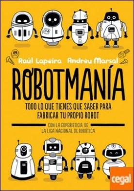 Robotmanía . Todo lo que tienes que saber para fabricar tu propio robot
