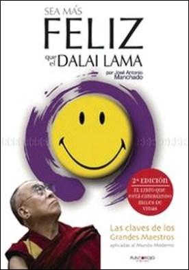 Sea más feliz que el Dalai Lama. Las claves de los grandes maestros aplicadas al mundo moderno