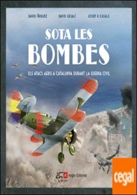 Sota les bombes . Els atacs aeris a Catalunya durant la Guerra Civil