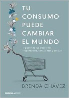 Tu consumo puede cambiar el mundo. El poder de tus elecciones responsables, conscientes y críticas por Brenda Chávez PDF