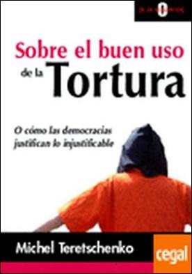 Sobre el buen uso de la tortura . O cómo las democracias justifican lo injustificable