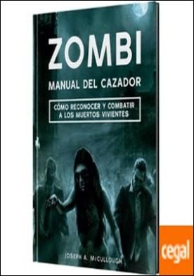 Zombi: manual del cazador . Cómo reconocer y comatir a los muertos vivientes