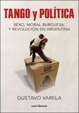 Tango y política. Sexo, moral burguesa y revolución en Argentina. Tango y política. Sexo, moral burguesa y revolución en Argentina