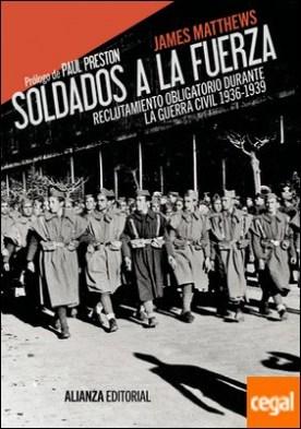 Soldados a la fuerza . Reclutamiento obligatorio durante la Guerra Civil, 1936-1939