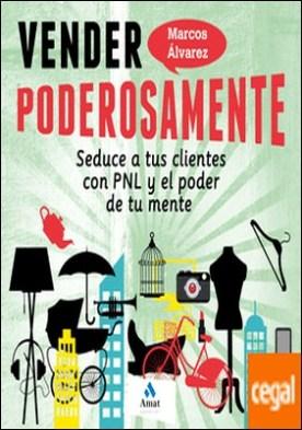 Vender poderosamente . Seduce a tus clientes con PNL y el poder de tu mente por Álvarez Orozco, Marcos PDF
