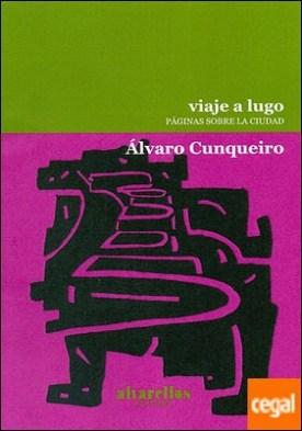 VIAJE A LUGO . Páginas sobre la ciudad por Cunqueiro, Álvaro PDF