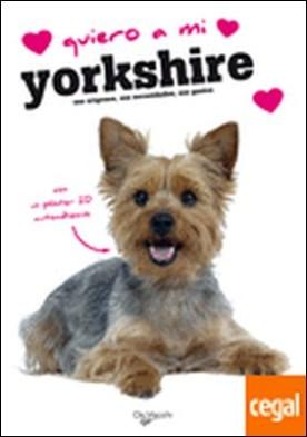 Quiero a mi yorkshire . Sus Origenes sus Necesidades sus Gustos