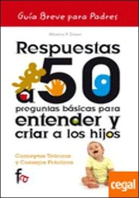 Respuestas a 50 preguntas básicas para entender y criar a los hijos . GUIA BREVE PARA PADRES por Diner, Monica P. PDF