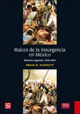 Raíces de la insurgencia en México. Historia regional, 1750-1824