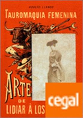 Tauromaquia femenina. . Arte de lidiar á los hombres, para uso de las mujeres diestras y siniestras por Llanos Alcaraz, Adolfo