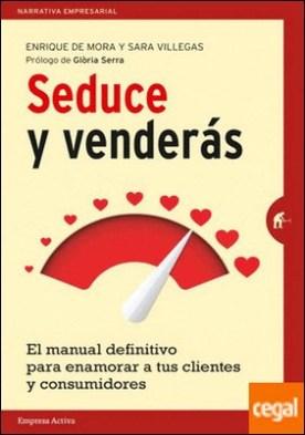 Seduce y Venderás . El manual definitivo para enamorar a tus clientes y consumidores