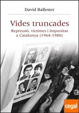 Vides truncades . Repressió, víctimes i impunitat a Catalunya (1964-1980)