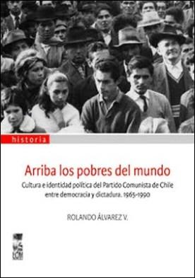 Arriba los pobres del mundo: Cultura e identidad política del partido comunista de Chile entre democracia y dictadura 1965-1990 por Rolando Álvarez Vallejos PDF