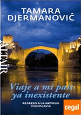 Viaje a mi país ya inexistente . Regreso a la antigua Yugoslavia por Djermanovic, Tamara PDF