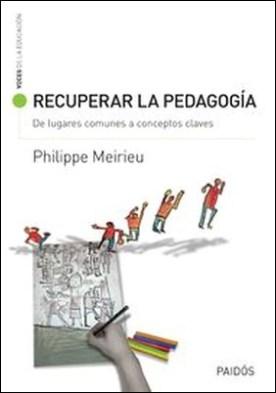 Recuperar la pedagogía. De lugares comunes a conceptos claves por Phillipe Meirieu PDF