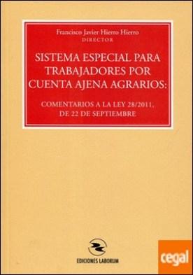 Sistema especial para trabajadores por cuenta ajena agrarios . comentarios a la Ley 28-2011 por Hierro Hierro, Francisco Javier PDF