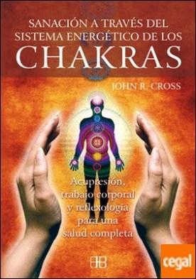 Sanación a través del sistema energético de los chakras . Acupresión, trabajo corporal y reflexología para una salud completa por Cross, John R.