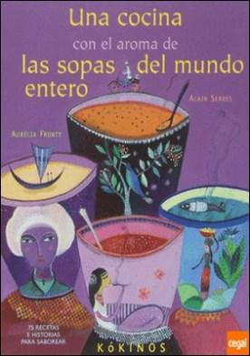 Una cocina con el aroma de las sopas del mundo entero . 75 recetas e historias para saborear por Serres, Alain PDF